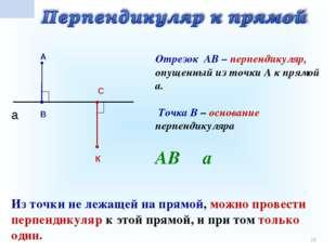 * а С В А К Отрезок АВ – перпендикуляр, опущенный из точки А к прямой а. Точк