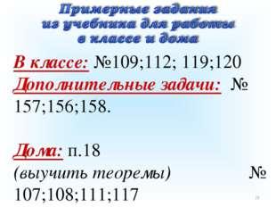 * В классе: №109;112; 119;120 Дополнительные задачи: № 157;156;158. Дома: п.1