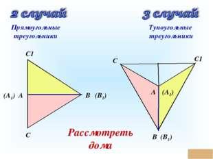 * А (А1) С С1 В (В1) С С1 В (В1) А (А1) Прямоугольные треугольники Тупоугольн