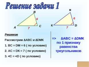 * Решение Рассмотрим ∆АВС и ∆DМК 1. ВС = DМ = 6 ( по условию) 2. АС = DК = 7