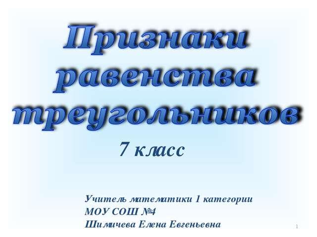 * 7 класс Учитель математики 1 категории МОУ СОШ №4 Шимичева Елена Евгеньевна