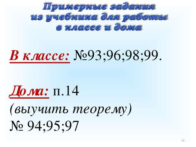 * В классе: №93;96;98;99. Дома: п.14 (выучить теорему) № 94;95;97
