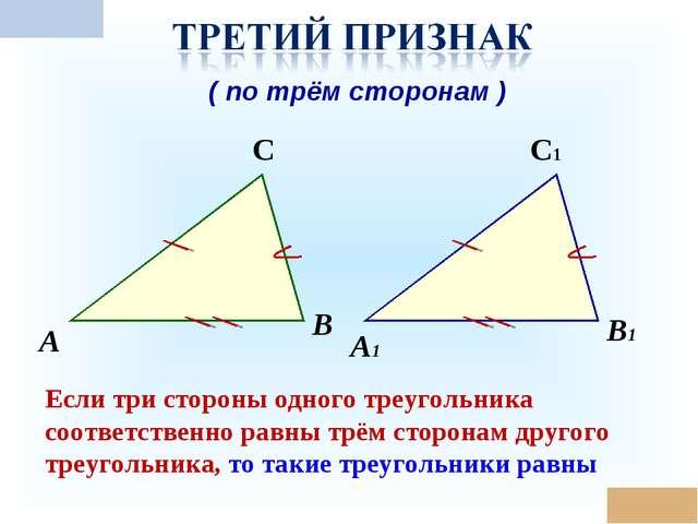 * А В С А1 В1 С1 Если три стороны одного треугольника соответственно равны тр...