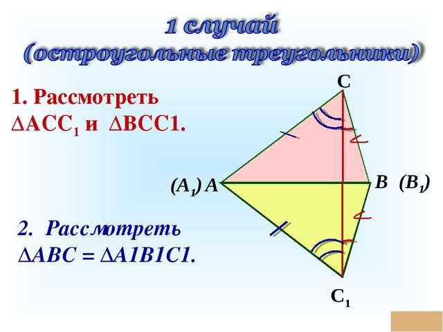 * (А1) В С (В1) А С1 1. Рассмотреть ΔАСС1 и ΔВСС1. 2. Рассмотреть ΔАВС = ΔА1В...