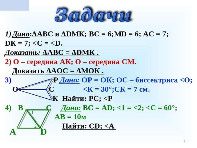 * Дано:ΔАВС и ΔDМК; ВС = 6;МD = 6; АС = 7; DК = 7;