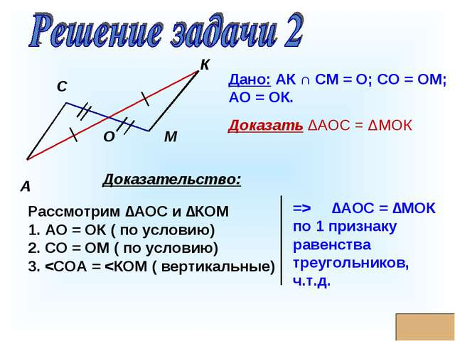 * А М К С О Дано: АК ∩ СМ = О; СО = ОМ; АО = ОК. Доказать ΔАОС = ΔМОК Доказат...