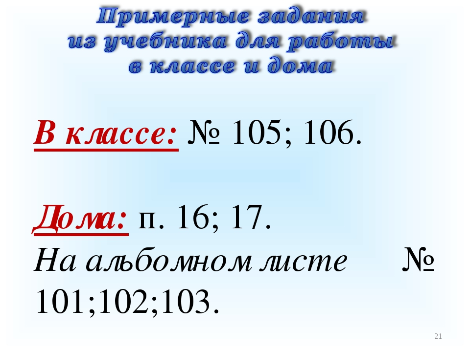 * В классе: № 105; 106. Дома: п. 16; 17. На альбомном листе № 101;102;103.