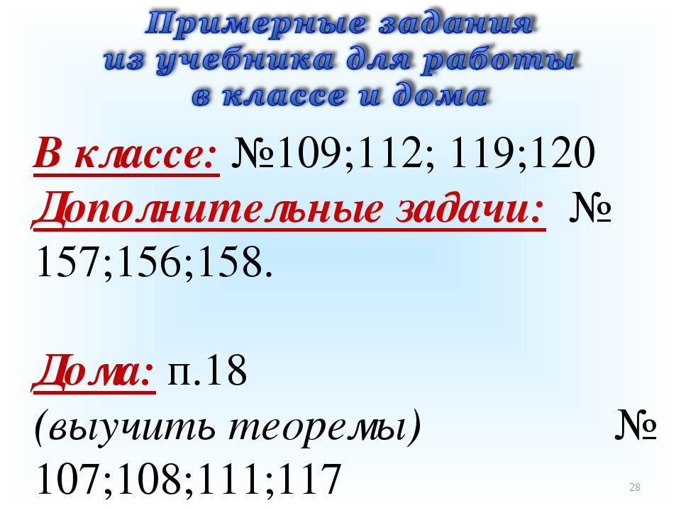* В классе: №109;112; 119;120 Дополнительные задачи: № 157;156;158. Дома: п.1...
