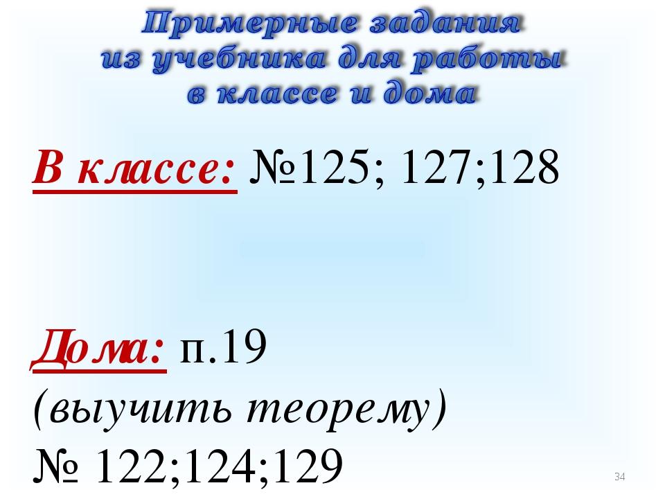 * В классе: №125; 127;128 Дома: п.19 (выучить теорему) № 122;124;129