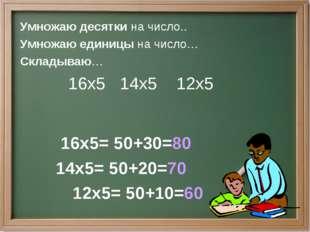Умножаю десятки на число.. Умножаю единицы на число… Складываю… 16х5 14х5 12