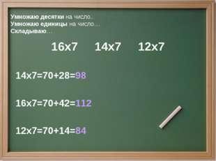 Умножаю десятки на число.. Умножаю единицы на число… Складываю… 16х7 14х7 12х