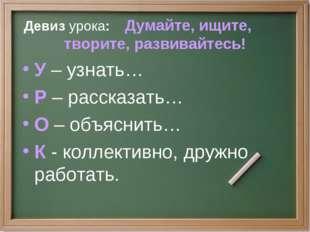 Девиз урока: Думайте, ищите, творите, развивайтесь! У – узнать… Р – рассказат