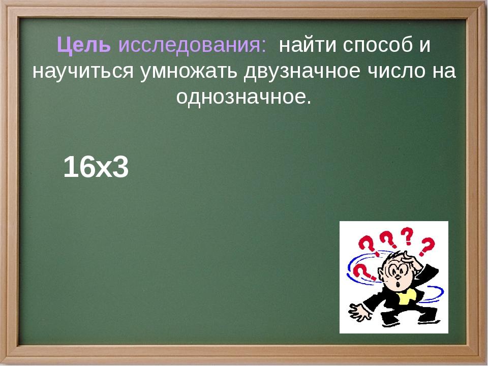 Цель исследования: найти способ и научиться умножать двузначное число на одн...