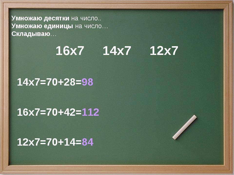 Умножаю десятки на число.. Умножаю единицы на число… Складываю… 16х7 14х7 12х...