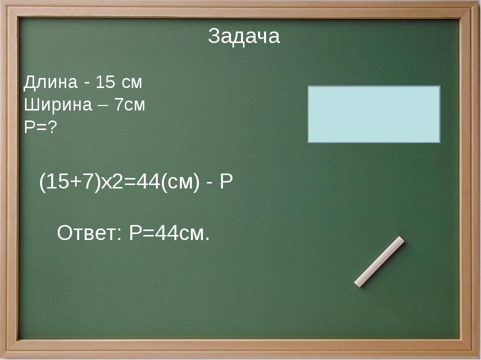 Задача Длина - 15 см Ширина – 7см Р=? (15+7)х2=44(см) - Р Ответ: Р=44см.