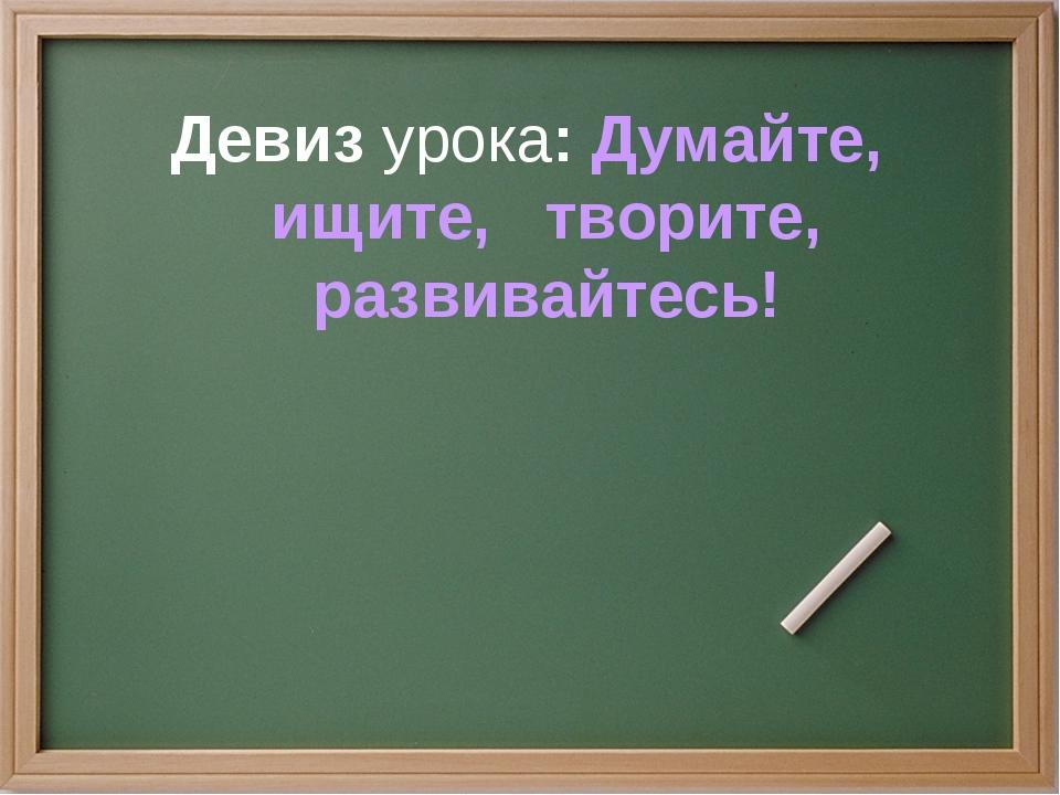 Девиз урока: Думайте, ищите, творите, развивайтесь!
