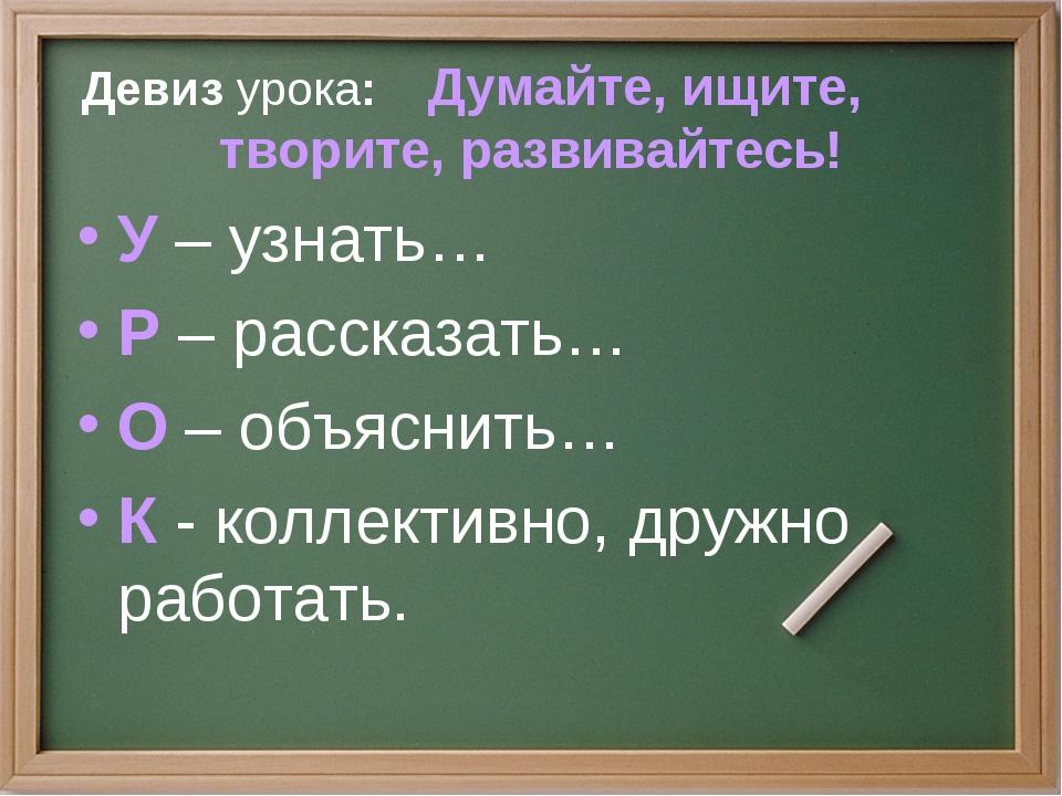 Девиз урока: Думайте, ищите, творите, развивайтесь! У – узнать… Р – рассказат...