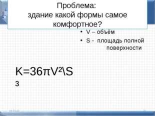 Проблема: здание какой формы самое комфортное? K=36πV²\S³ V – объём S - площа