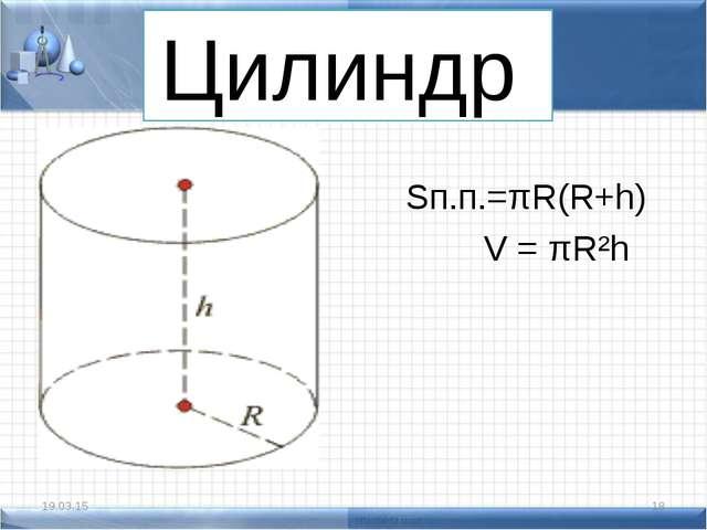 Цилиндр Sп.п.=πR(R+h) V = πR²h * *