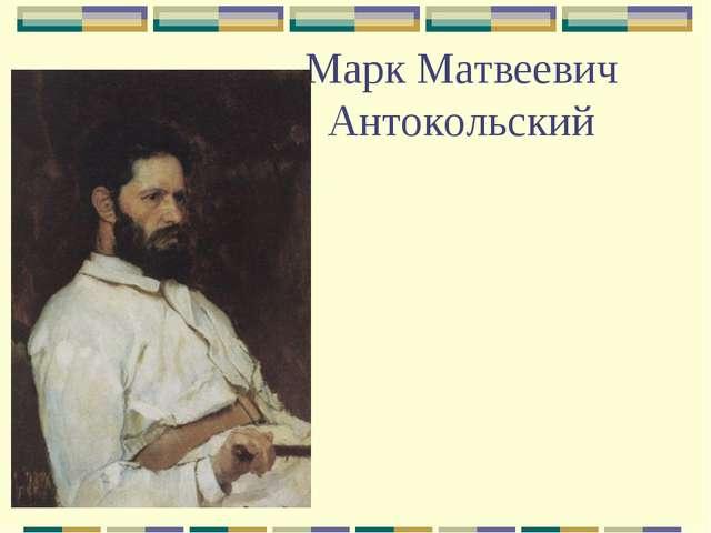 Марк Матвеевич Антокольский
