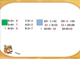 5+3= 8 7-3= 4 3+4= 7 4-2= 2 6+2= 8 8-1= 7 10+ 1 =11 10+ 4 =14 10 + 3=13 10 +