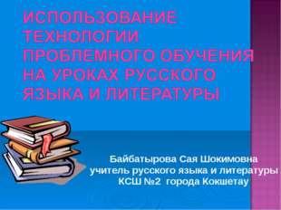 Байбатырова Сая Шокимовна учитель русского языка и литературы КСШ №2 города К