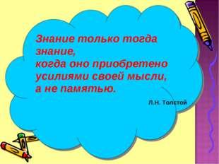 Знание только тогда знание, когда оно приобретено усилиями своей мысли, а не