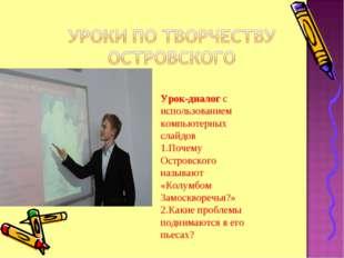 Урок-диалог с использованием компьютерных слайдов 1.Почему Островского называ