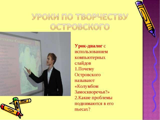 Урок-диалог с использованием компьютерных слайдов 1.Почему Островского называ...