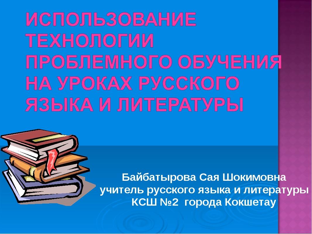 Байбатырова Сая Шокимовна учитель русского языка и литературы КСШ №2 города К...