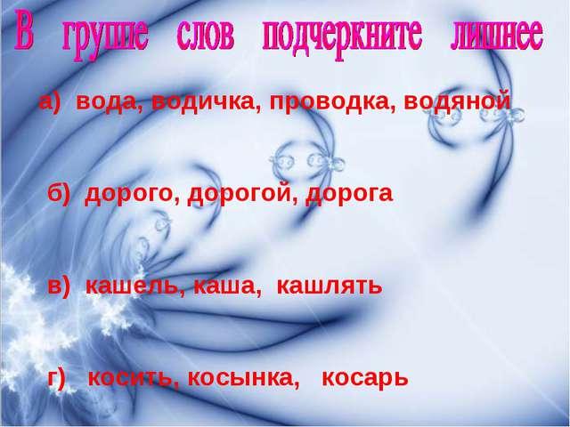 а) вода, водичка, проводка, водяной б) дорого, дорогой, дорога в) кашель, ка...