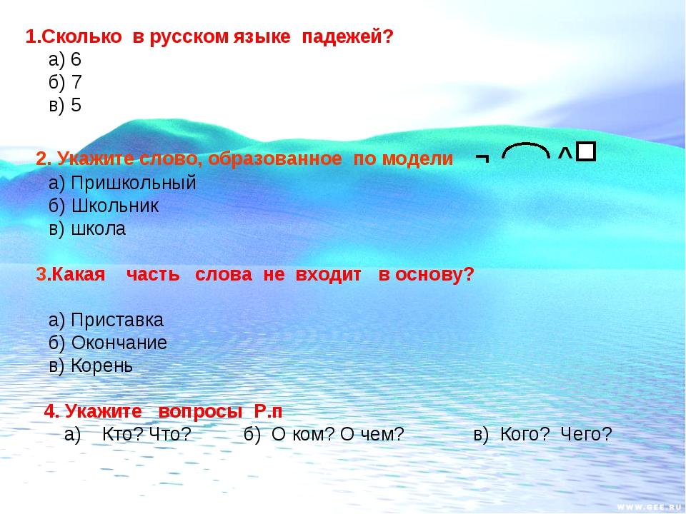 1.Сколько в русском языке падежей? а) 6 б) 7 в) 5 2. Укажите слово, образова...