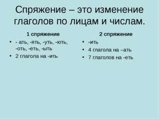 Спряжение – это изменение глаголов по лицам и числам. 1 спряжение - ать, -ять