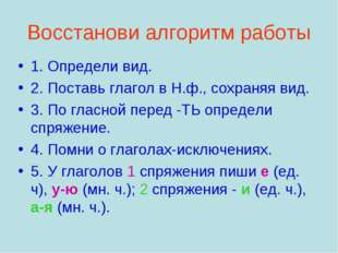 Восстанови алгоритм работы 1. Определи вид. 2. Поставь глагол в Н.ф., сохраня
