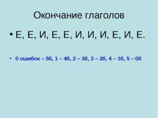 Окончание глаголов Е, Е, И, Е, Е, И, И, И, Е, И, Е. 0 ошибок – 5б, 1 – 4б, 2