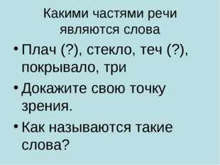 Какими частями речи являются слова Плач (?), стекло, теч (?), покрывало, три