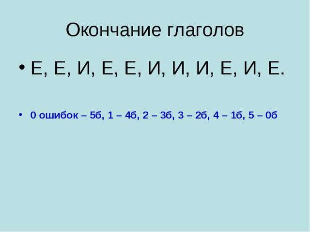 Окончание глаголов Е, Е, И, Е, Е, И, И, И, Е, И, Е. 0 ошибок – 5б, 1 – 4б, 2...