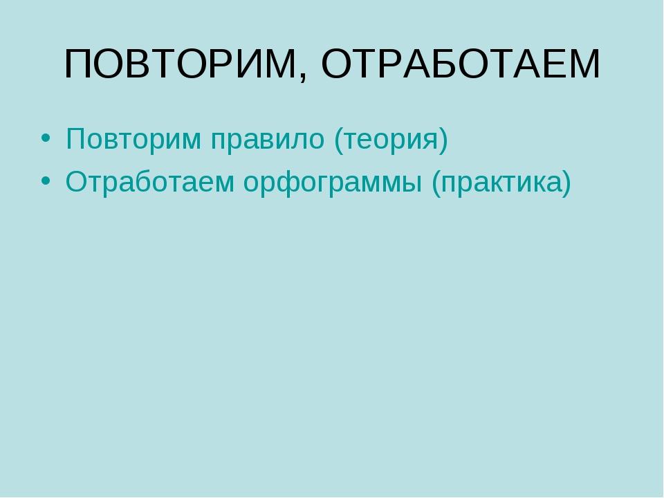 ПОВТОРИМ, ОТРАБОТАЕМ Повторим правило (теория) Отработаем орфограммы (практика)