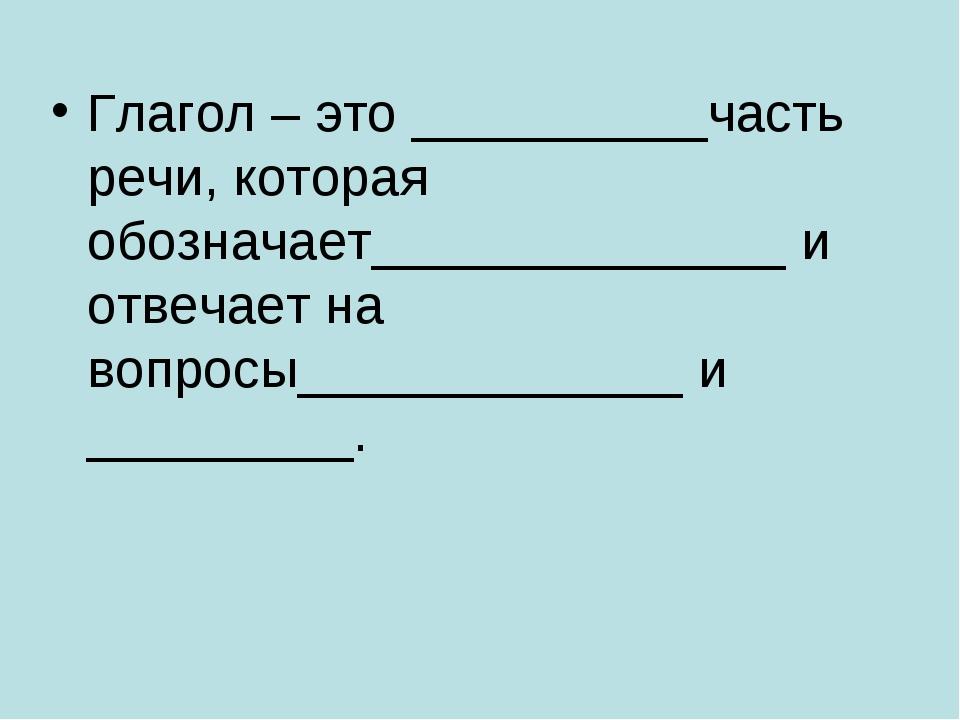 Глагол – это __________часть речи, которая обозначает______________ и отвечае...