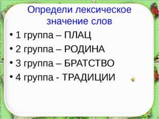 Определи лексическое значение слов 1 группа – ПЛАЦ 2 группа – РОДИНА 3 групп