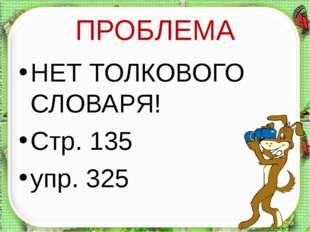 ПРОБЛЕМА НЕТ ТОЛКОВОГО СЛОВАРЯ! Стр. 135 упр. 325