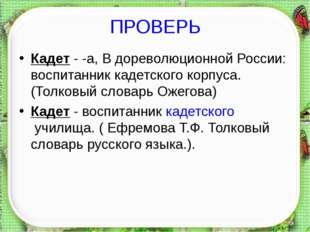 ПРОВЕРЬ Кадет - -а, В дореволюционной России: воспитанник кадетского корпуса.