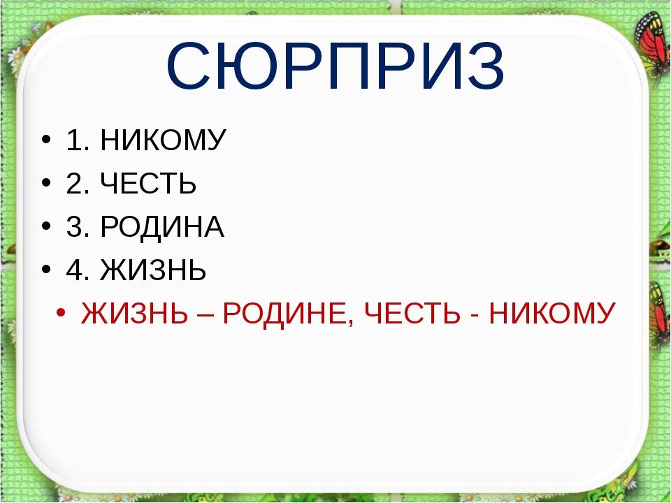 СЮРПРИЗ 1. НИКОМУ 2. ЧЕСТЬ 3. РОДИНА 4. ЖИЗНЬ ЖИЗНЬ – РОДИНЕ, ЧЕСТЬ - НИКОМУ *