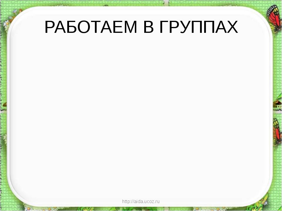 РАБОТАЕМ В ГРУППАХ http://aida.ucoz.ru * http://aida.ucoz.ru