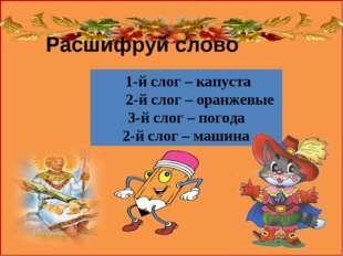 Расшифруй слово 1-й слог – капуста 2-й слог – оранжевые 3-й слог – погода 2-й