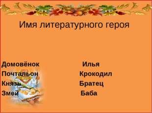 Имя литературного героя Домовёнок Илья Почтальон Крокодил Князь Братец Змей Б