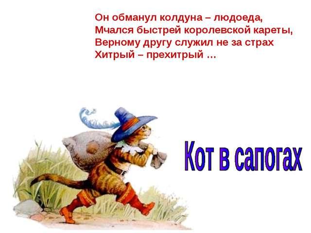 Он обманул колдуна – людоеда, Мчался быстрей королевской кареты, Верному друг...