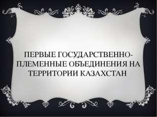 ПЕРВЫЕ ГОСУДАРСТВЕННО-ПЛЕМЕННЫЕ ОБЪЕДИНЕНИЯ НА ТЕРРИТОРИИ КАЗАХСТАН