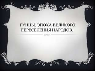 ГУННЫ. ЭПОХА ВЕЛИКОГО ПЕРЕСЕЛЕНИЯ НАРОДОВ.