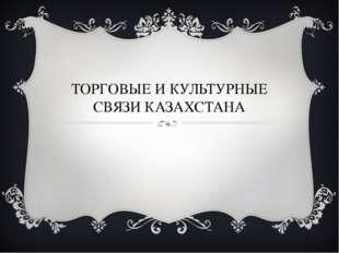 ТОРГОВЫЕ И КУЛЬТУРНЫЕ СВЯЗИ КАЗАХСТАНА